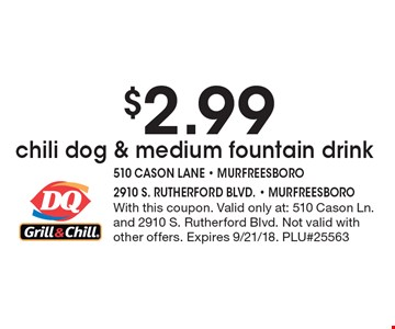 $2.99 chili dog & medium fountain drink. With this coupon. Valid only at: 510 Cason Ln. and 2910 S. Rutherford Blvd. Not valid with other offers. Expires 9/21/18. PLU#25563