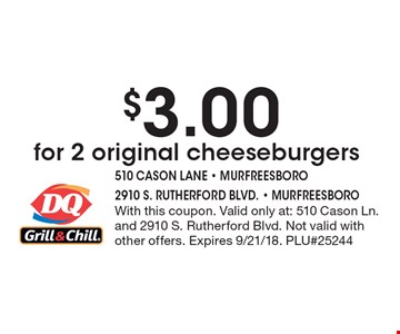 $3.00 for 2 original cheeseburgers. With this coupon. Valid only at: 510 Cason Ln. and 2910 S. Rutherford Blvd. Not valid with other offers. Expires 9/21/18. PLU#25244