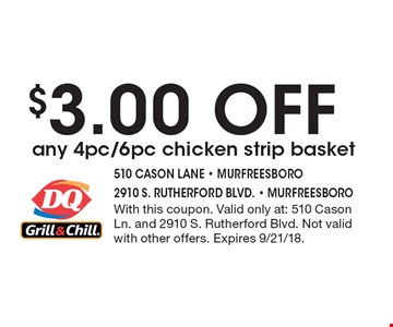 $3.00 OFF any 4pc/6pc chicken strip basket. With this coupon. Valid only at: 510 Cason Ln. and 2910 S. Rutherford Blvd. Not valid with other offers. Expires 9/21/18.