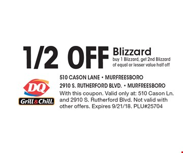 1/2 oFF Blizzard. buy 1 Blizzard, get 2nd Blizzard of equal or lesser value half off. With this coupon. Valid only at: 510 Cason Ln. and 2910 S. Rutherford Blvd. Not valid with other offers. Expires 9/21/18. PLU#25704