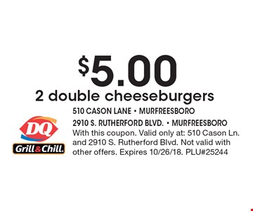 $5.00 2 double cheeseburgers. With this coupon. Valid only at: 510 Cason Ln. and 2910 S. Rutherford Blvd. Not valid with other offers. Expires 10/26/18. PLU#25244