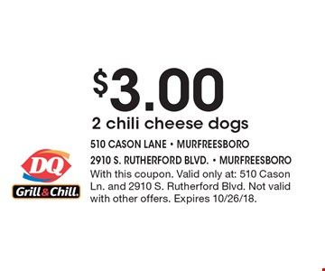 $3.00 2 chili cheese dogs. With this coupon. Valid only at: 510 Cason Ln. and 2910 S. Rutherford Blvd. Not valid with other offers. Expires 10/26/18.