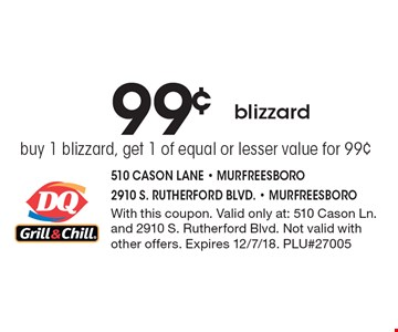 99¢ blizzard buy 1 blizzard, get 1 of equal or lesser value for 99¢. With this coupon. Valid only at: 510 Cason Ln. and 2910 S. Rutherford Blvd. Not valid with other offers. Expires 12/7/18. PLU#27005