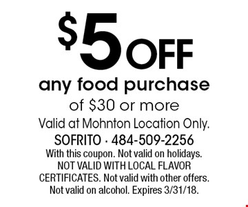 $5 OFF any food purchase of $30 or more. Valid at Mohnton Location Only. With this coupon. Not valid on holidays. NOT VALID WITH LOCAL FLAVOR CERTIFICATES. Not valid with other offers. Not valid on alcohol. Expires 3/31/18.