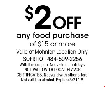 $2 OFF any food purchase of $15 or more. Valid at Mohnton Location Only. With this coupon. Not valid on holidays. NOT VALID WITH LOCAL FLAVOR CERTIFICATES. Not valid with other offers. Not valid on alcohol. Expires 3/31/18.