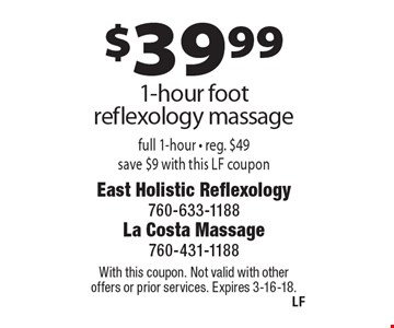 $39.99 1-hour foot reflexology massage full 1-hour - reg. $49 save $9 with this LF coupon. With this coupon. Not valid with other offers or prior services. Expires 3-16-18.