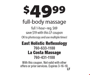 $49.99 full-body massage full 1-hour - reg. $69 save $19 with this LF couponOK to photocopy and use multiple times!. With this coupon. Not valid with other offers or prior services. Expires 3-16-18.