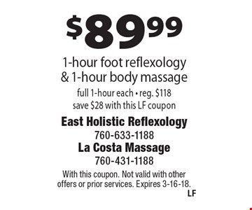 $89.99 1-hour foot reflexology & 1-hour body massage full 1-hour each - reg. $118 save $28 with this LF coupon. With this coupon. Not valid with other offers or prior services. Expires 3-16-18.
