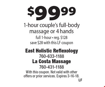 $99.99 1-hour couple's full-body massage or 4 hands full 1-hour - reg. $128 save $28 with this LF coupon. With this coupon. Not valid with other offers or prior services. Expires 3-16-18.