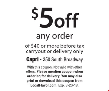 $5 off any order of $40 or more before tax, carryout or delivery only. With this coupon. Not valid with other offers. Please mention coupon when ordering for delivery. You may also print or download this coupon from LocalFlavor.com. Exp. 3-23-18.