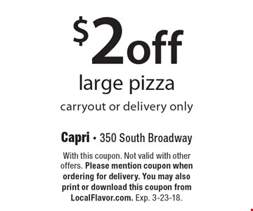 $2 off large pizza, carryout or delivery only. With this coupon. Not valid with other offers. Please mention coupon when ordering for delivery. You may alsoprint or download this coupon from LocalFlavor.com. Exp. 3-23-18.
