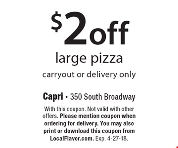 $2 off large pizza carryout or delivery only. With this coupon. Not valid with other offers. Please mention coupon when ordering for delivery. You may also print or download this coupon from LocalFlavor.com. Exp. 4-27-18.