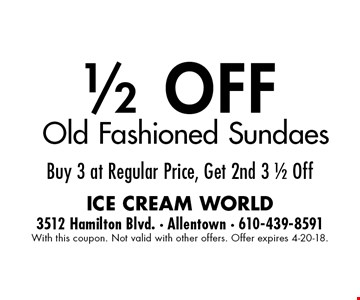 1/2 OFF Old Fashioned Sundaes Buy 3 at Regular Price, Get 2nd 3 1/2 Off. With this coupon. Not valid with other offers. Offer expires 4-20-18.