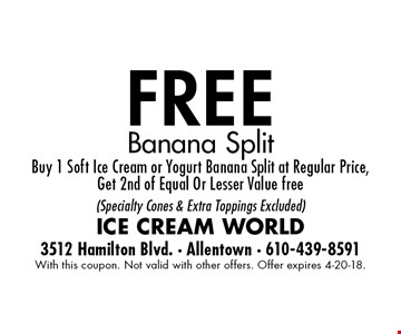 free Banana Split Buy 1 Soft Ice Cream or Yogurt Banana Split at Regular Price,Get 2nd of Equal Or Lesser Value free  (Specialty Cones & Extra Toppings Excluded). With this coupon. Not valid with other offers. Offer expires 4-20-18.