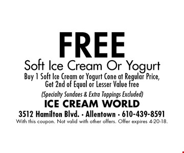 free Soft Ice Cream Or Yogurt Buy 1 Soft Ice Cream or Yogurt Cone at Regular Price,Get 2nd of Equal or Lesser Value free  (Specialty Sundaes & Extra Toppings Excluded). With this coupon. Not valid with other offers. Offer expires 4-20-18.