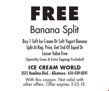 free Banana Split Buy 1 Soft Ice Cream Or Soft Yogurt Banana Split At Reg. Price, Get 2nd Of Equal Or Lesser Value Free(Specialty Cones & Extra Toppings Excluded). With this coupon. Not valid with other offers. Offer expires 5-25-18.