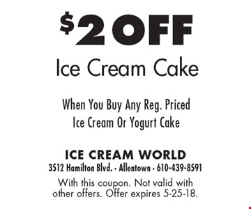 $2 OFF Ice Cream Cake When You Buy Any Reg. PricedIce Cream Or Yogurt Cake. With this coupon. Not valid with other offers. Offer expires 5-25-18.