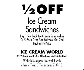 1/2 OFF Ice Cream Sandwiches. Buy 1 Six Pack Ice Cream Sandwiches Or 5 Pack Oreo Sandwiches, Get 2nd Pack at 1/2 Price. With this coupon. Not valid with other offers. Offer expires 7-31-18.
