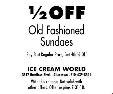 1/2 OFF Old Fashioned Sundaes. Buy 3 at Regular Price, Get 4th 1/2 Off. With this coupon. Not valid with other offers. Offer expires 7-31-18.