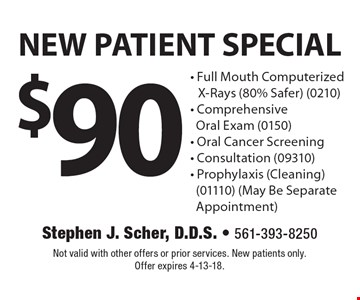 $90 NEW PATIENT SPECIAL - Full Mouth Computerized X-Rays (80% Safer) (0210) - Comprehensive Oral Exam (0150) - Oral Cancer Screening - Consultation (09310) - Prophylaxis (Cleaning) (01110) (May Be Separate Appointment). Not valid with other offers or prior services. New patients only. Offer expires 4-13-18.