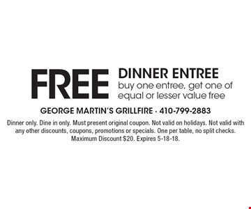 FREE DINNER ENTREE. Buy one entree, get one of equal or lesser value free. Dinner only. Dine in only. Must present original coupon. Not valid on holidays. Not valid with any other discounts, coupons, promotions or specials. One per table, no split checks. Maximum Discount $20. Expires 5-18-18.