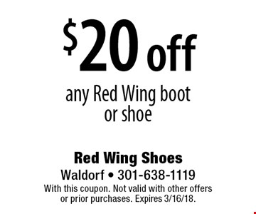 $20 off any Red Wing boot or shoe. With this coupon. Not valid with other offers or prior purchases. Expires 3/16/18.