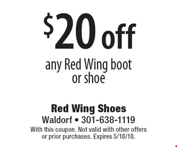 $20 off any Red Wing boot or shoe. With this coupon. Not valid with other offers or prior purchases. Expires 5/18/18.