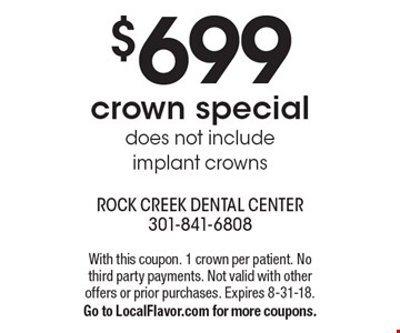 $699 crown special. Does not include implant crowns. With this coupon. 1 crown per patient. No third party payments. Not valid with other offers or prior purchases. Expires 8-31-18. Go to LocalFlavor.com for more coupons.