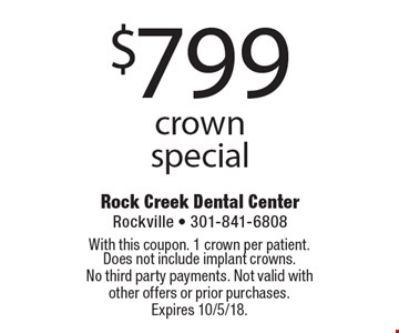 $799 crown special. With this coupon. 1 crown per patient. Does not include implant crowns. No third party payments. Not valid with other offers or prior purchases. Expires 10/5/18.
