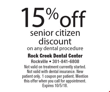 15% off senior citizen discount on any dental procedure. Not valid on treatment currently started. Not valid with dental insurance. New patient only. 1 coupon per patient. Mention this offer when you call for appointment. Expires 10/5/18.