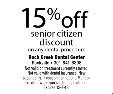 15% off senior citizen discount on any dental procedure. Not valid on treatment currently started. Not valid with dental insurance. New patient only. 1 coupon per patient. Mention this offer when you call for appointment. Expires 12-7-18.