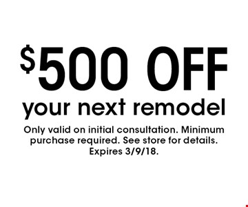 $500 OFF your next remodel. Only valid on initial consultation. Minimum purchase required. See store for details.Expires 3/9/18.