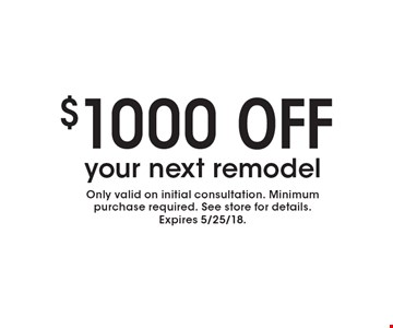$1000 OFF your next remodel. Only valid on initial consultation. Minimum purchase required. See store for details. Expires 5/25/18.