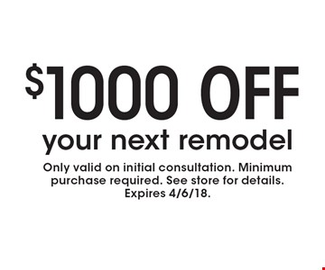 $1000 off your next remodel. Only valid on initial consultation. Minimum purchase required. See store for details. Expires 4/6/18.
