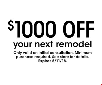 $1000 OFF your next remodel. Only valid on initial consultation. Minimum purchase required. See store for details.Expires 5/11/18.