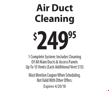 $249.95 Air Duct Cleaning 1 Complete System: Includes Cleaning Of All Main Ducts & Access Panels Up To 15 Vents (Each Additional Vent $15). Must Mention Coupon When Scheduling.Not Valid With Other Offers. Expires 4/20/18