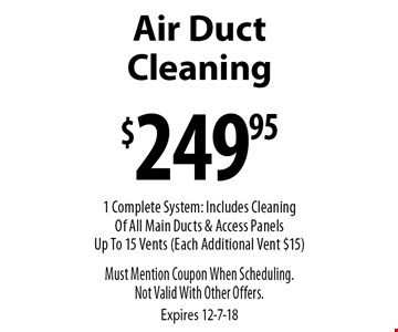 $249.95 Air Duct Cleaning. 1 Complete System: Includes Cleaning Of All Main Ducts & Access Panels Up To 15 Vents (Each Additional Vent $15). Must Mention Coupon When Scheduling. Not Valid With Other Offers. Expires 12-7-18