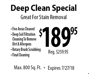 Great For Stain Removal $189.95 Reg. $259.95 Deep Clean Special Max. 800 Sq. Ft. Expires 7/27/18