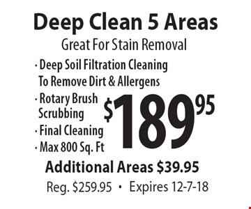 Great For Stain Removal $189.95 Deep Clean 5 Areas Reg. $259.95. Expires 12-7-18