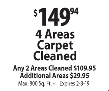 $149.94 4 Areas Carpet Cleaned Any 2 Areas Cleaned $109.95Additional Areas $29.95 Max. 800 Sq. Ft.. Expires 2-8-19