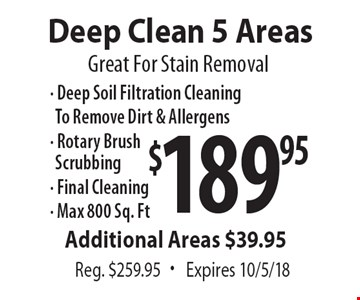 $189.95 Deep Clean 5 Areas. Great for stain removal. Reg. $259.95. Additional Areas $39.95. Expires 10/5/18.