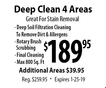 Great For Stain Removal $189.95 Deep Clean 4 Areas Reg. $259.95. Expires 2-8-19