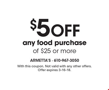$5 OFF any food purchase of $25 or more. With this coupon. Not valid with any other offers. Offer expires 3-16-18.