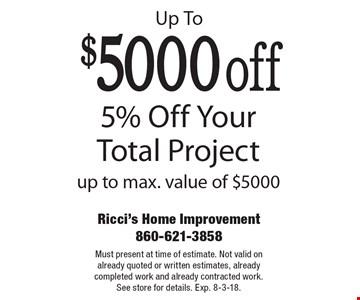 Up To $5000 off 5% Off Your Total Project up to max. value of $5000. Must present at time of estimate. Not valid on already quoted or written estimates, already completed work and already contracted work. See store for details. Exp. 8-3-18.