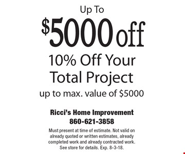 Up To $5000 off: 10% Off Your Total Project up to max. value of $5000. Must present at time of estimate. Not valid on already quoted or written estimates, already completed work and already contracted work. See store for details. Exp. 8-3-18.