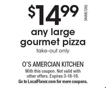$14.99 any large gourmet pizza, take-out only. With this coupon. Not valid with other offers. Expires 3-16-18. Go to LocalFlavor.com for more coupons.