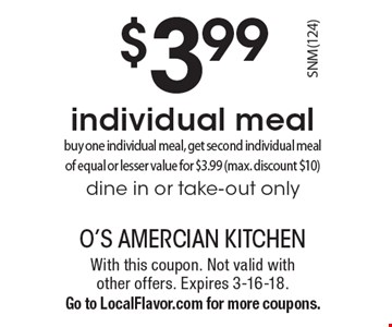 $3.99 individual meal. Buy one individual meal, get second individual meal of equal or lesser value for $3.99 (max. discount $10) dine in or take-out only. With this coupon. Not valid with other offers. Expires 3-16-18. Go to LocalFlavor.com for more coupons.
