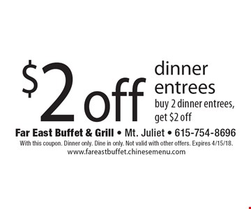 $2 off dinner entrees. Buy 2 dinner entrees, get $2 off. With this coupon. Dinner only. Dine in only. Not valid with other offers. Expires 4/15/18. www.fareastbuffet.chinesemenu.com