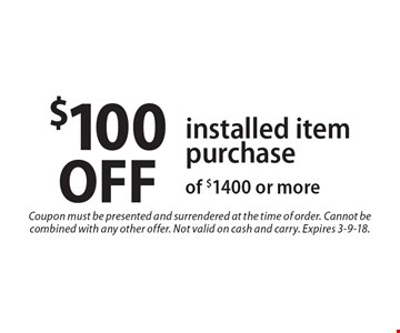 $100 OFF installed item purchase of $1400 or more. Coupon must be presented and surrendered at the time of order. Cannot be combined with any other offer. Not valid on cash and carry. Expires 3-9-18.