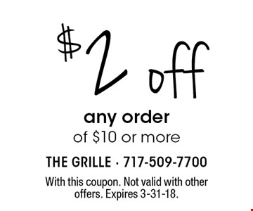 $2 off any order of $10 or more. With this coupon. Not valid with other offers. Expires 3-31-18.
